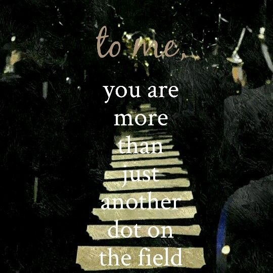 """""""To me, you are more than just another dot on the field."""""""