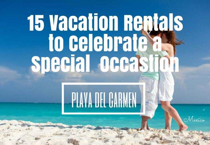 15 Vacation Rentals in Playa del Carmen for that special occasion