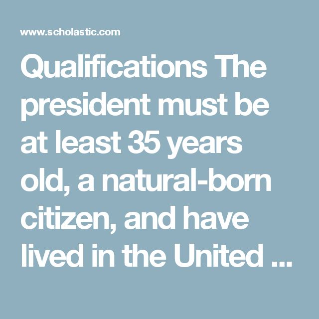 Qualifications  The president must be at least 35 years old, a natural-born citizen, and have lived in the United States at least 14 years.  How Elected  Americans vote for president every four years on the first Tuesday after the first Monday in November. That popular vote chooses delegates to the Electoral College, which actually elects the president in December.  Term  Four years. The president cannot serve more than two terms.  Income  Yearly salary: $400,000. Succession  If a president…
