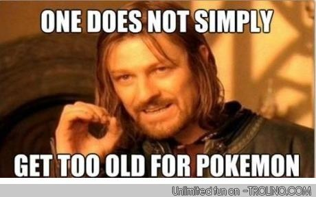 Too old for Pokemon? Nope. I loved em since 3th grade, n Im 22 now lol not crazy
