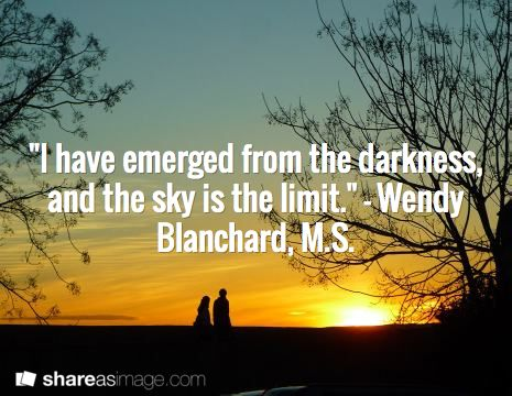 """I have emerged from the darkness, and the sky is the limit."" - Wendy Blanchard, M.S. /"