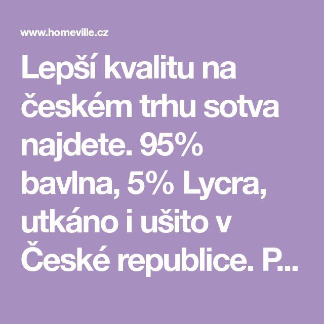 Lepší kvalitu na českém trhu sotva najdete. 95% bavlna, 5% Lycra, utkáno i ušito v České republice. Prostěradlo se díky vláknu Lycra nevytahá a