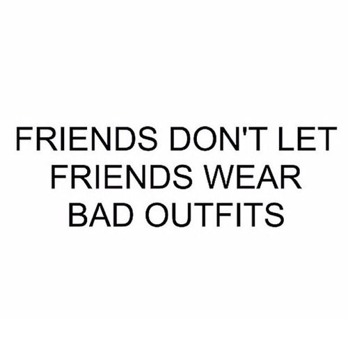 Friends dont let friends wear bad outfits!