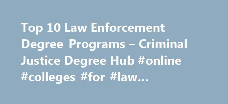 Top 10 Law Enforcement Degree Programs – Criminal Justice Degree Hub #online #colleges #for #law #enforcement http://fort-worth.remmont.com/top-10-law-enforcement-degree-programs-criminal-justice-degree-hub-online-colleges-for-law-enforcement/  # Top 10 Law Enforcement Degree Programs As long as there is crime, there will be a need for those with a criminal justice degree. That s just a fact. Criminal justice degrees will always be in demand and there are plenty of jobs within the system…