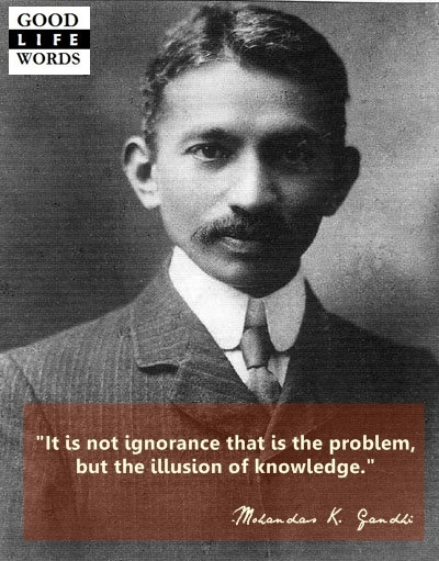 """""""It is not ignorance that is the problem, but the illusion of knowledge."""" - Mohandas K. (Mahatma) Gandhi."""