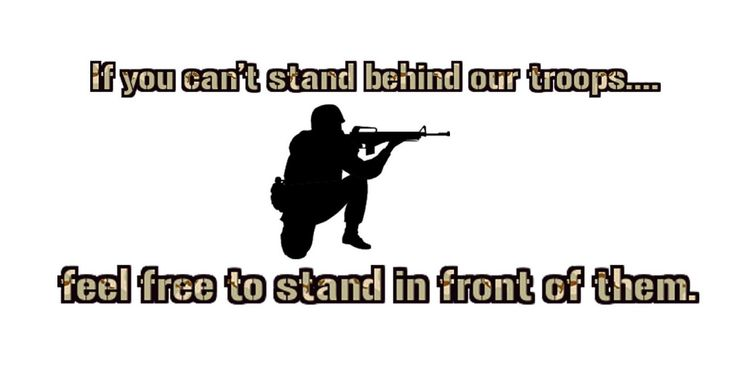 I will always support our troops, regardless of our leader and the bad decisions made that puts our soldiers in harms way.
