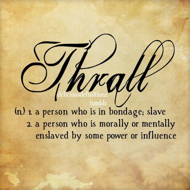 Thrall (n.) 1. a person who is in bondage; slave. 2. a person who is morally or mentally enslaved by some power or influence @michaelsusanno