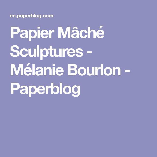 Papier Mâché Sculptures - Mélanie Bourlon - Paperblog