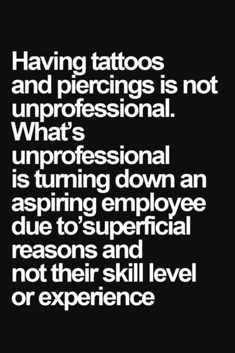 """Having tattoos and piercings is not unprofessional. What's unprofessional is turning down an aspiring employee due to superficial reasons and not their skill level or experience."""