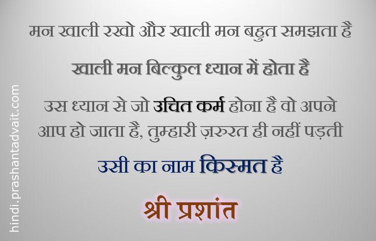 मन खाली रखो और खाली मन बहुत समझता है । खाली मन बिल्कुल ध्यान में होता है । उस ध्यान से जो उचित कर्म होना है वो अपने आप हो जाता है, तुम्हारी ज़रुरत ही नहीं पड़ती । उसी का नाम किस्मत है । ~ श्री प्रशांत #ShriPrashant #Advait #action #destiny Read at:- prashantadvait.com Watch at:- www.youtube.com/c/ShriPrashant Website:- www.advait.org.in Facebook:- www.facebook.com/prashant.advait LinkedIn:- www.linkedin.com/in/prashantadvait Twitter:- https://twitter.com/Prashant_Advait