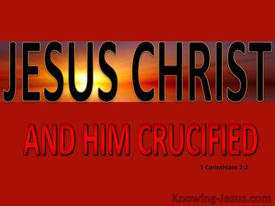Want ik bepaald niets te weten onder u behalve Jezus Christus, en hem gekruisigd 1 Korintiërs 2:2 (NASB)