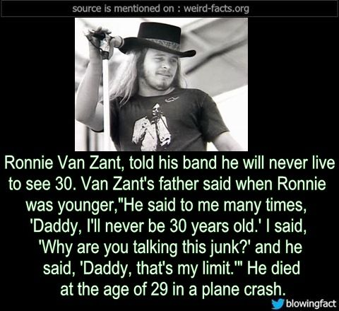 "Ronnie Van Zant, told his band he will never live to see 30. Van Zant's father said when Ronnie was younger,""He said to me many times, 'Daddy, I'll never be 30 years old.' I said, 'Why are you talking this junk?' and he said, 'Daddy, that's my limit.'"" He died at the age of 29 in a plane crash. -Source"
