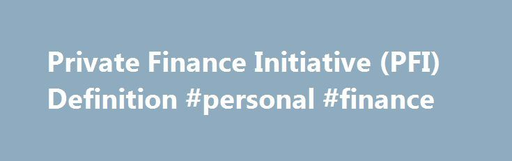 Private Finance Initiative (PFI) Definition #personal #finance http://cash.remmont.com/private-finance-initiative-pfi-definition-personal-finance/  #private finance # Private Finance Initiative – PFI What is a 'Private Finance Initiative – PFI' A private finance initiative (PFI) is a method of providing funds for major capital investments where private firms are contracted to complete and manage... Read more