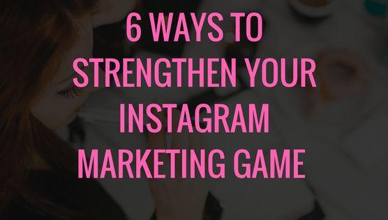 Marketing On Instagram: 6 Ways to Help Strengthen Your Instagram Marketing Game