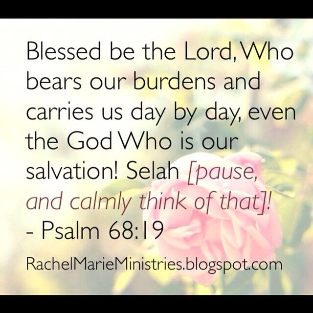 Blessed be the Lord, Who bears our burdens and carries us day by day, even the God Who is our salvation! Selah [pause, and calmly think of that]! - Psalm 68:19 (AMP)  I also love the NLT: Praise the Lord; praise God our savior! For each day he carries us in his arms. Interlude - Psalms 68:19 (NLT)