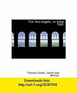 The Two Angels, or Eobe Eed (9781140369578) Thomas Clarke, Clarke and Bowron , ISBN-10: 1140369571  , ISBN-13: 978-1140369578 ,  , tutorials , pdf , ebook , torrent , downloads , rapidshare , filesonic , hotfile , megaupload , fileserve