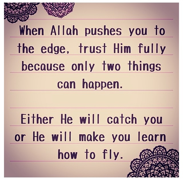 When Allah pushes you to the edge, trust Him fully because only two things can happen. Either He will catch you or He will make you learn how to fly.                                                                                                                                                     More