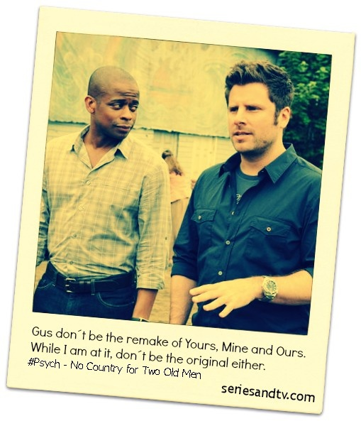 Gus Don´t Be the Remake of Yours, Mine and Ours. While I am at it, don´t be the original either. Click on the picture to see the complete list of Gus Don´t Be Quotes from every Psych episode.