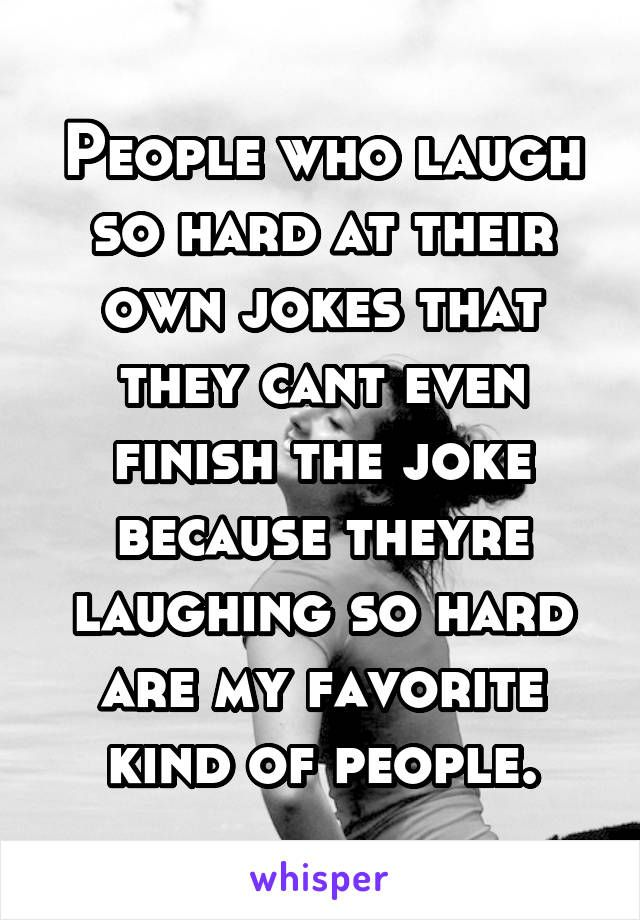 People who laugh so hard at their own jokes that they cant even finish the joke because theyre laughing so hard are my favorite kind of people.