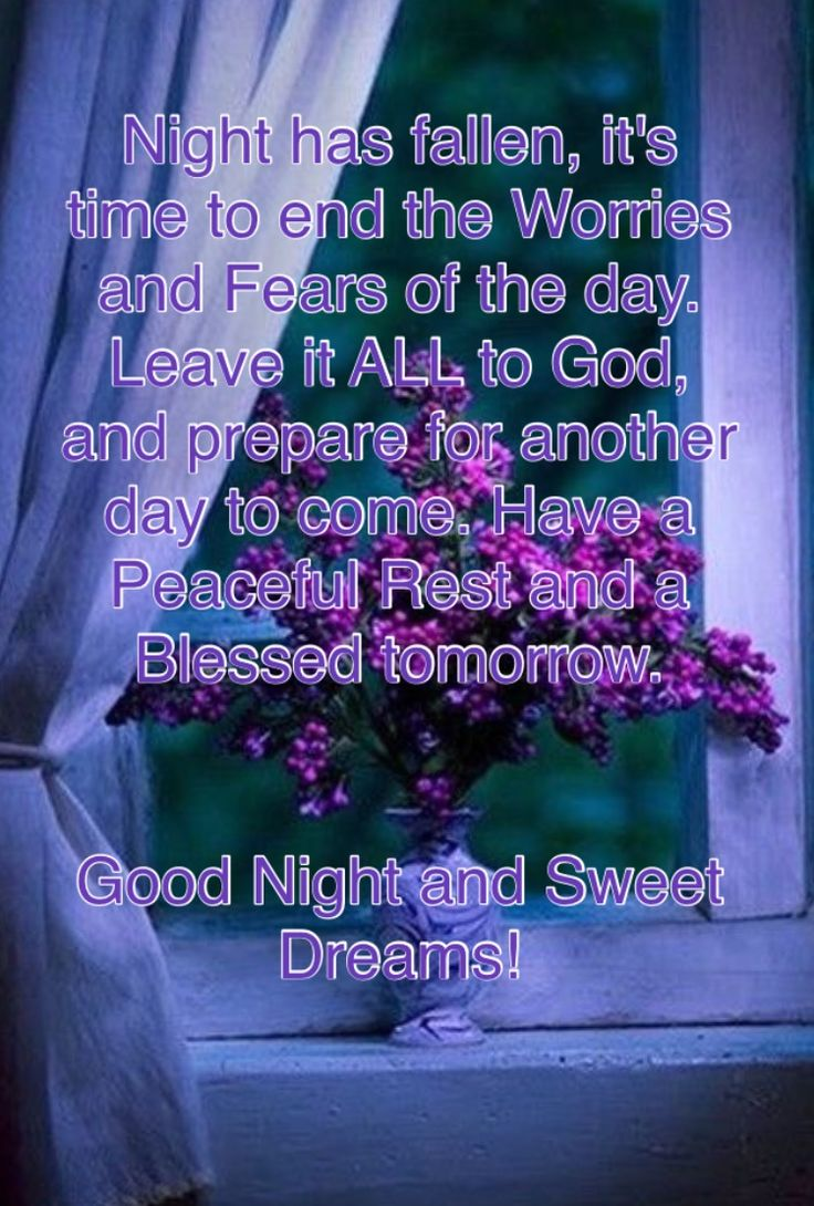 Night has fallen, it's time to end the worries and fears of the day. Leave it ALL to God and prepare for another day to come. Have a peaceful rest and a Blessed tomorrow. Good Night and Sweet Dreams!