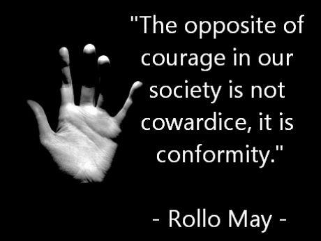 """""""The opposite of courage in our society is not cowardice, it is conformity."""" ~ Rollo May"""