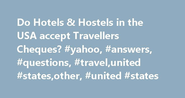 Do Hotels & Hostels in the USA accept Travellers Cheques? #yahoo, #answers, #questions, #travel,united #states,other, #united #states http://san-francisco.remmont.com/do-hotels-hostels-in-the-usa-accept-travellers-cheques-yahoo-answers-questions-travelunited-statesother-united-states/  # Do Hotels Hostels in the USA accept Travellers Cheques? Aaron, yes, most namebranded American hotels in any major metropolitan city will be able to accept travellers cheques and cash as form of payment. If…