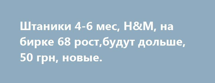Штаники 4-6 мес, H&M, на бирке 68 рост,будут дольше, 50 грн, новые. http://brandar.net/ru/a/ad/shtaniki-4-6-mes-hm-na-birke-68-rostbudut-dolshe-50-grn-novye/  Штаники 4-6 мес, H&M, на бирке 68 рост,будут дольше, 50 грн, новые.
