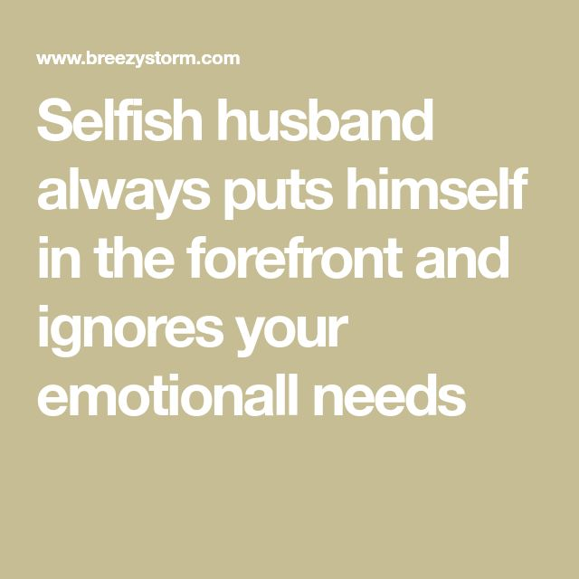 Selfish husband always puts himself in the forefront and ignores your emotionall needs