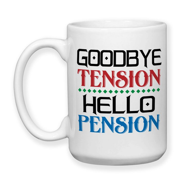 Coffee Mug, Goodbye Tension Hello Pension Retirement Retiree Retired Retirement Party, Gift Idea, Large Coffee Cup 15 oz
