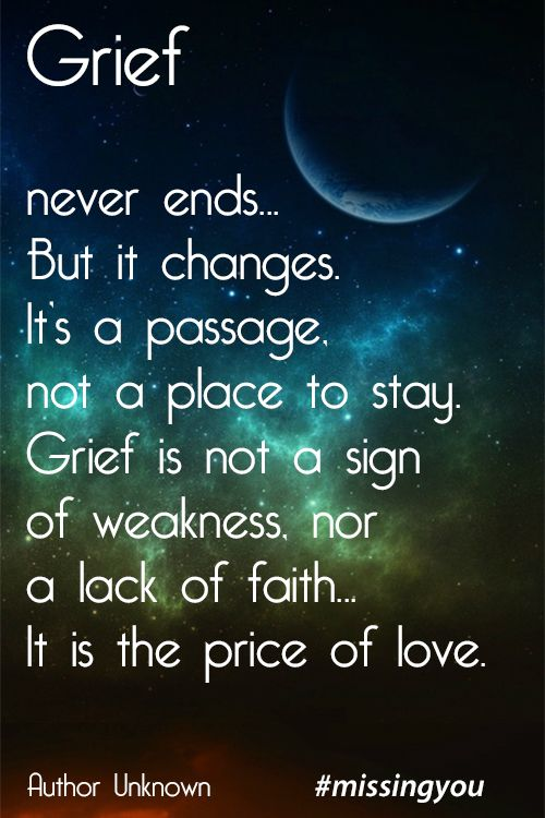 Grief never ends. But is changes. It's a passage, not a place to stay. Grief is not a sign of weakness, nor a lack of faith. It is the price of love