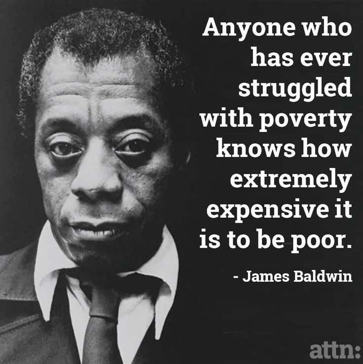 Anyone who has ever struggled with poverty knows how extremely expensive it is to be poor. --James Baldwin