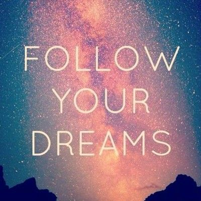 Follow your dreams ♥