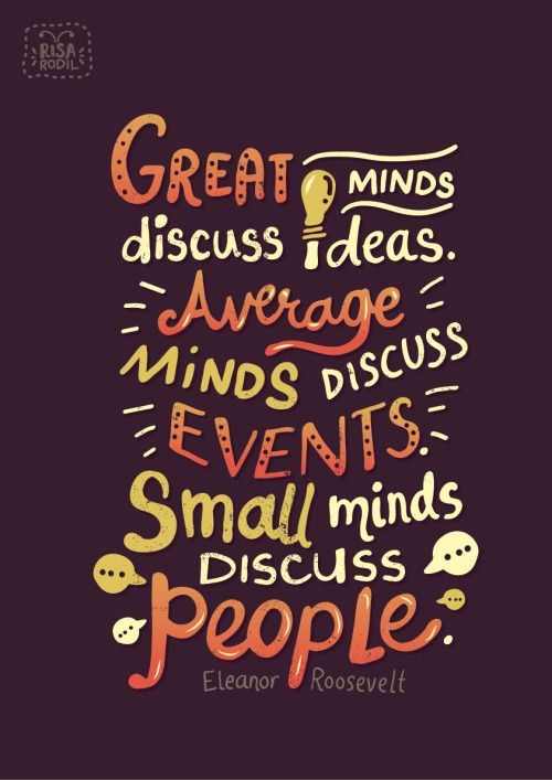 """""""Great minds discuss ideas. Average minds discuss events. Small minds discuss people."""" -Eleanor Roosevelt"""