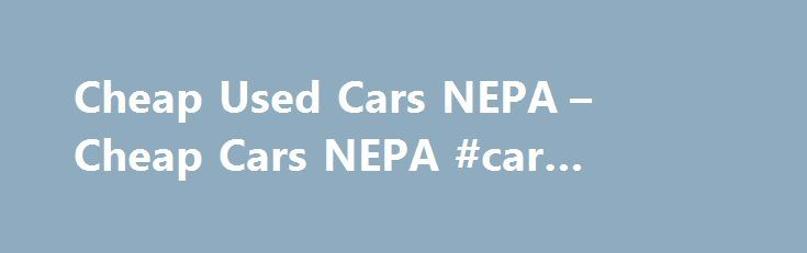 Cheap Used Cars NEPA – Cheap Cars NEPA #car #spare #parts http://car.remmont.com/cheap-used-cars-nepa-cheap-cars-nepa-car-spare-parts/  #used cars for cheap # Wilkes Barre | Kingston | Scranton Used Car Dealership Cheapcarsnepa.com sells quality pre-owned vehicles cheap!  What do we mean by cheap?  The majority of our cars are priced under ten thousand dollars ($10,000.00).  What does that mean for you?  1. A payment you can afford. 2.  No hassle financing for every credit level. 3. A […]The…