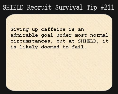 S.H.I.E.L.D. Recruit Survival Tip #211:Giving up caffeine is an admirable goal under most normal circumstances, but at S.H.I.E.L.D., it is likely doomed to fail.