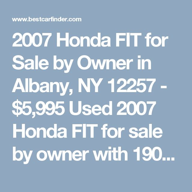 2007 Honda FIT for Sale by Owner in Albany, NY 12257 - $5,995 Used 2007 Honda FIT for sale by owner with 190,000 miles for $5,995 in Albany, NY Listing 57209039 - Best Car Finder