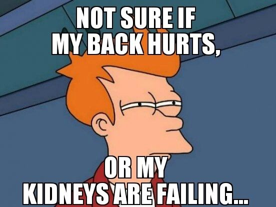 You don't get backaches, you get kidney problems. | 30 Things Only Hypochondriacs Will Understand