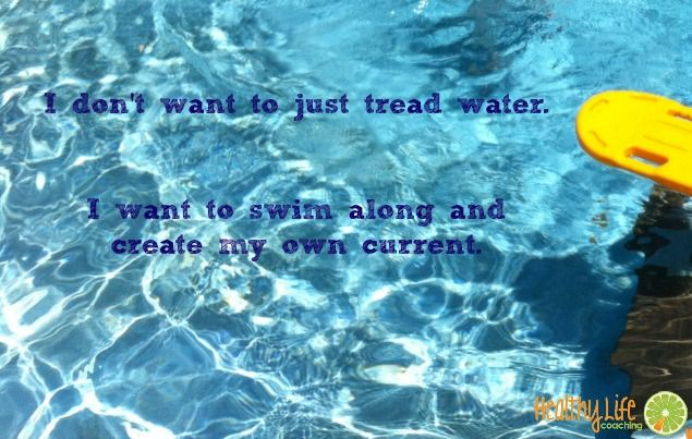 I don't want to just tread water.  I want to swim along and create my own current.  Healthy Life Coaching www.healthylifecoaching.com.au #direction #planning #goalsetting