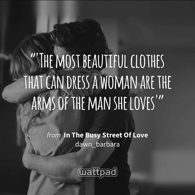 """'The most beautiful clothes that can dress a woman are the arms of the man she loves'"" - from In The Busy Street Of Love (on Wattpad) https://www.wattpad.com/502246759?utm_source=ios&utm_medium=pinterest&utm_content=share_quote&wp_page=quote&wp_uname=dawn_barbara&wp_originator=DjBP%2FB%2FzGMXuNOBp%2B9znh6%2BvZPS%2FwbDDLAmXaw0yQ4CccSoBPFBeCKk9buxOmvbmUCsLbEwVFCSQuAXl74RPIaBa1%2BqGve089p8EixXSGhDPulMA9YEN2ye1M%2FhJr8Oi #quote #wattpad"