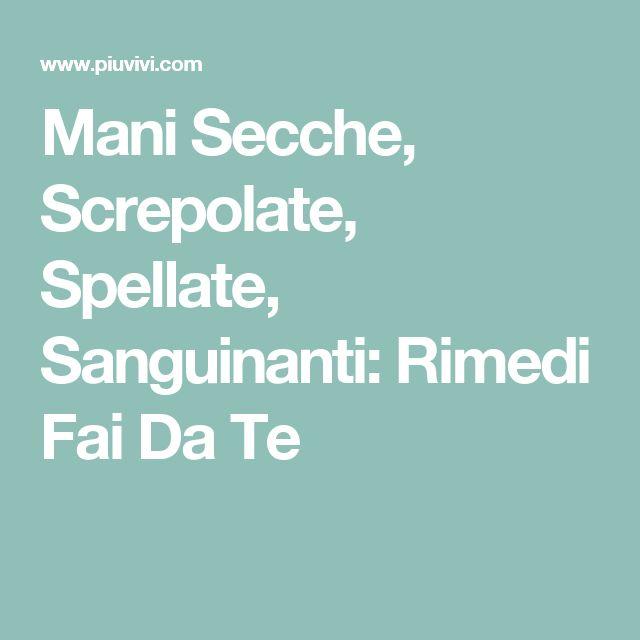 Mani Secche, Screpolate, Spellate, Sanguinanti: Rimedi Fai Da Te