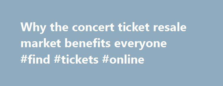Why the concert ticket resale market benefits everyone #find #tickets #online http://tickets.remmont.com/why-the-concert-ticket-resale-market-benefits-everyone-find-tickets-online/  Why the concert ticket resale market benefits everyone Artists, venues, concertgoers — no one likes ticket scalpers. But new research from Duke University s Fuqua School of Business suggests a (...Read More)