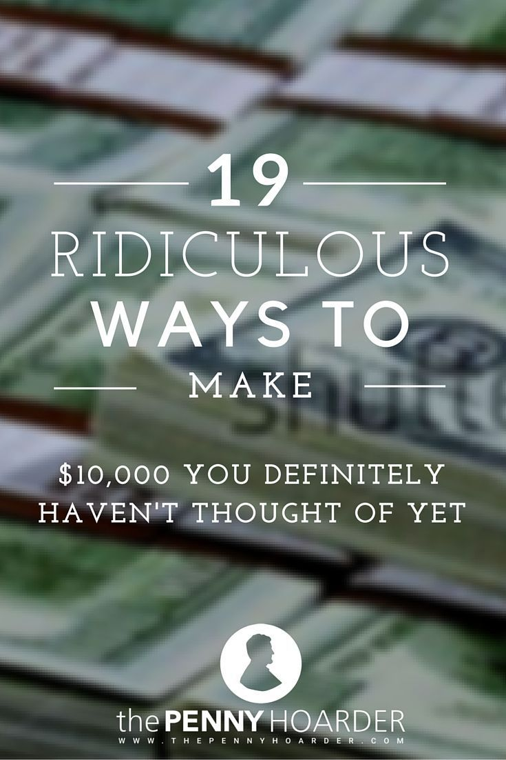 19 Ridiculous Ways to Make 10000 You