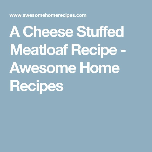 A Cheese Stuffed Meatloaf Recipe - Awesome Home Recipes