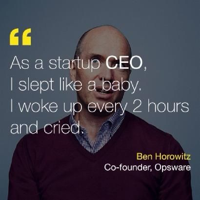 """As a startup CEO I slept like a baby, I woke up every 2 hours and cried"" -Ben Horowitz"