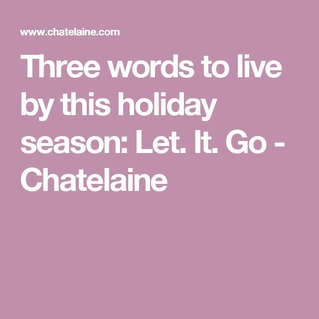 Three words to live by this holiday season: Let. It. Go - Chatelaine