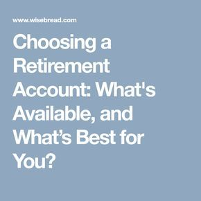 Choosing a Retirement Account: What's Available, and What's Best for You?