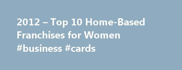 2012 – Top 10 Home-Based Franchises for Women #business #cards http://business.remmont.com/2012-top-10-home-based-franchises-for-women-business-cards/  #work from home ideas # 2012 Top 10 Home-Based Franchises for Women Are you looking to work at home or be your own boss, but you don't know where to start? A home-based franchise might be the perfect self-employment opportunity for you. I know, when you think of the word franchise you think Starbucks and  read more