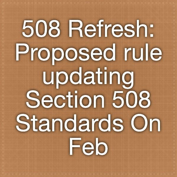 508 Refresh:  Proposed rule updating Section 508 Standards  On February 18, 2015, the US Access Board released a proposed rule updating Section 508 Standards and Section 255 Guidelines which is available for public comment for 90 days. The Board will hold public hearings on the rule in San Diego on March 5 and in Washington, DC on March 11. It will also conduct a public webinar to review the proposal on March 31. Information about the NPRM, relevant materials for review, and information on…