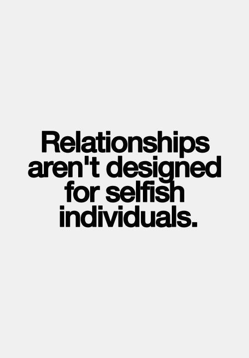 """Relationships aren't designed for selfish individuals"" Quotes and inspirational sayings. Words for motivation in love and relationships."