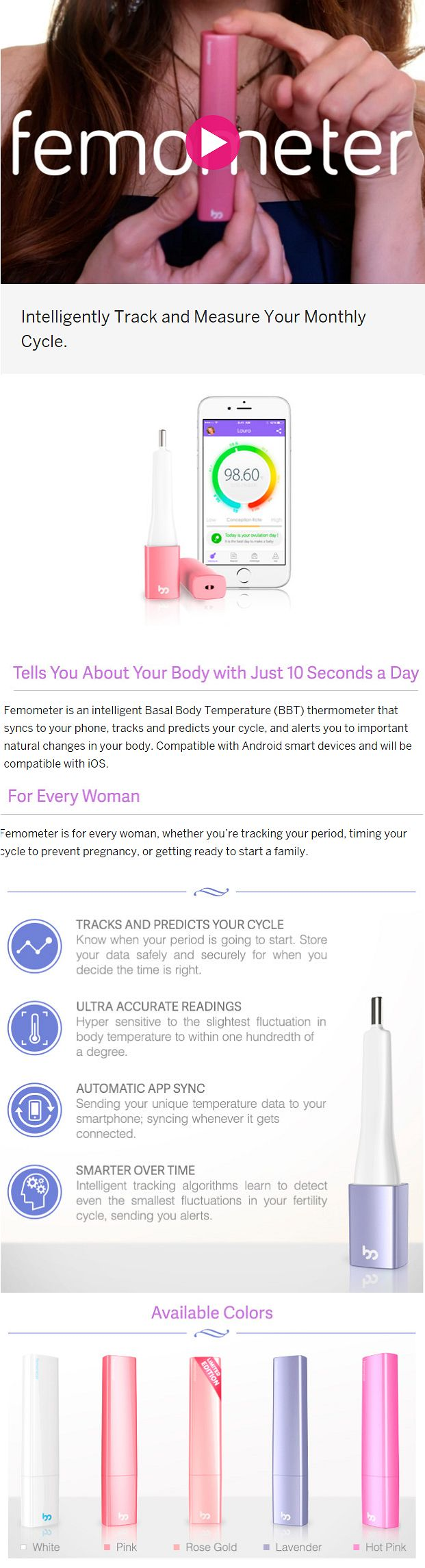 Femometer: Smart Fertility Tracker. Intelligently Track and Measure Your Monthly Cycle. Femometer is an intelligent Basal Body Temperature (BBT) thermometer that syncs to your phone, tracks and predicts your cycle, and alerts you to important natural changes in your body. Compatible with Android smart devices and will be compatible with iOS. Femometer is for every woman, whether you're tracking your period, timing your cycle to prevent pregnancy, or getting ready to start a family.